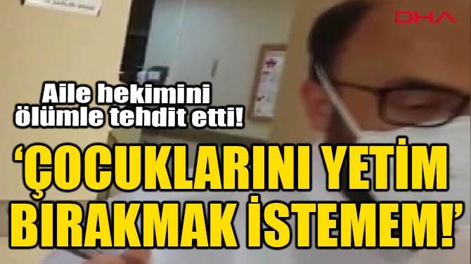 'ÇOCUKLARINI YETİM BIRAKMAK İSTEMEM!'
