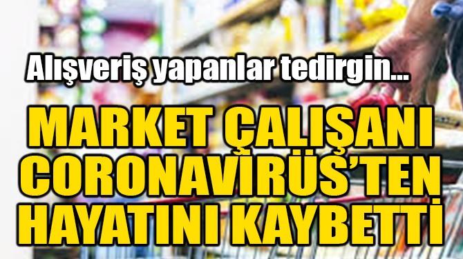 MARKET ÇALIŞANI CORONAVİRÜS'TEN ÖLDÜ!
