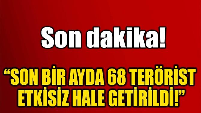 """""""SON BİR AYDA 68 TERÖRİST ETKİSİZ HALE GETİRİLDİ!"""""""
