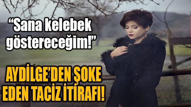 AYDİLGE'DEN ŞOKE EDEN TACİZ İTİRAFI!