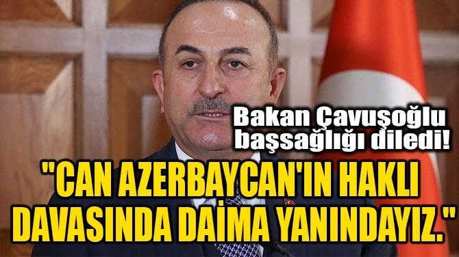 """""""CAN AZERBAYCAN'IN HAKLI DAVASINDA DAİMA YANINDAYIZ."""""""
