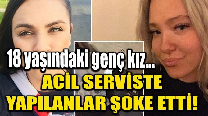ACİL SERVİSTE YAPILANLAR ŞOKE ETTİ!