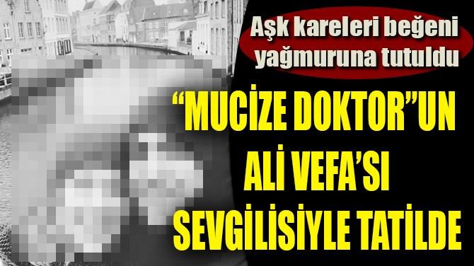 """""""MUCİZE DOKTOR""""UN ALİ VEFA'SI SEVGİLİSİYLE TATİLDE"""