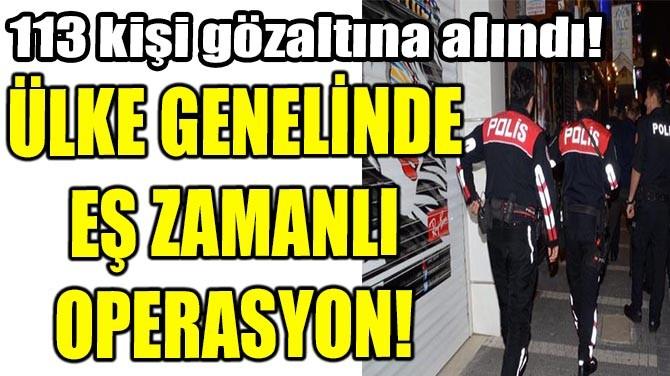 ÜLKE GENELİNDE EŞ ZAMANLI OPERASYON!