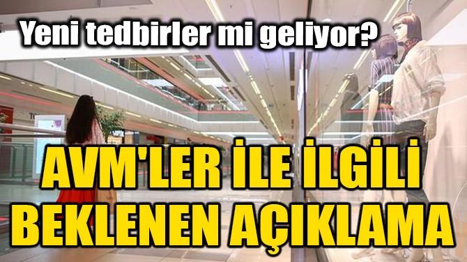 AVM'LER İLE İLGİLİ BEKLENEN AÇIKLAMA!
