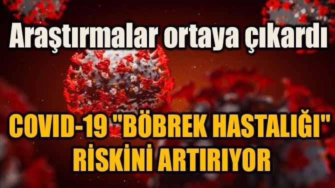 """COVID-19 """"BÖBREK HASTALIĞI"""" RİSKİNİ ARTIRIYOR"""