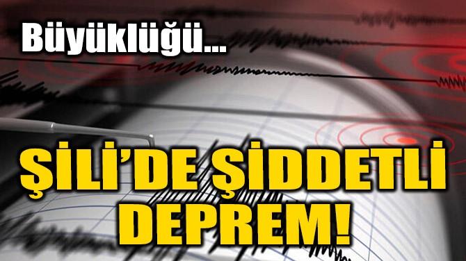 ŞİLİ'DE ŞİDDETLİ DEPREM!