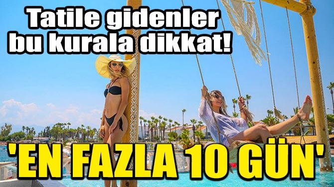 TATİLE GİDENLER BU KURALA DİKKAT! 'EN FAZLA 10 GÜN'