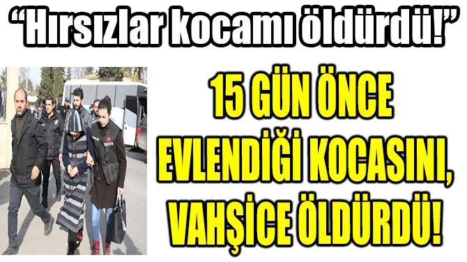 15 GÜN ÖNCE EVLENDİĞİ KOCASINI VAHŞİCE ÖLDÜRDÜ!