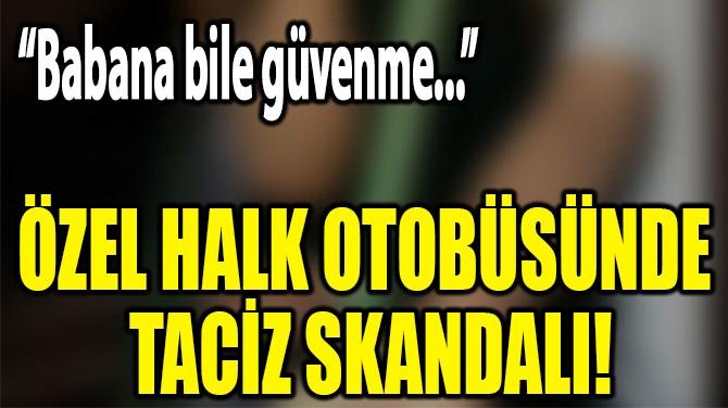 ÖZEL HALK  OTOBÜSÜNDE  TACİZ SKANDALI!