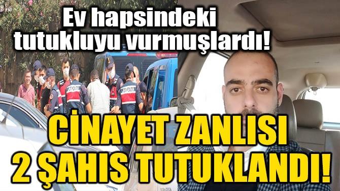 CİNAYET ZANLISI 2 ŞAHIS TUTUKLANDI!