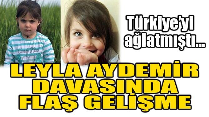 LEYLA AYDEMİR DAVASINDA FLAŞ GELİŞME