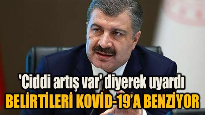 'CİDDİ ARTIŞ VAR' DİYEREK UYARDI: KOVİD-19'A BENZİYO