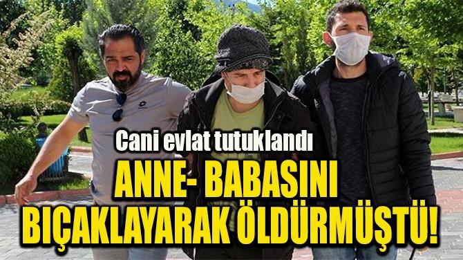 ANNE- BABASINI  BIÇAKLAYARAK ÖLDÜRMÜŞTÜ!