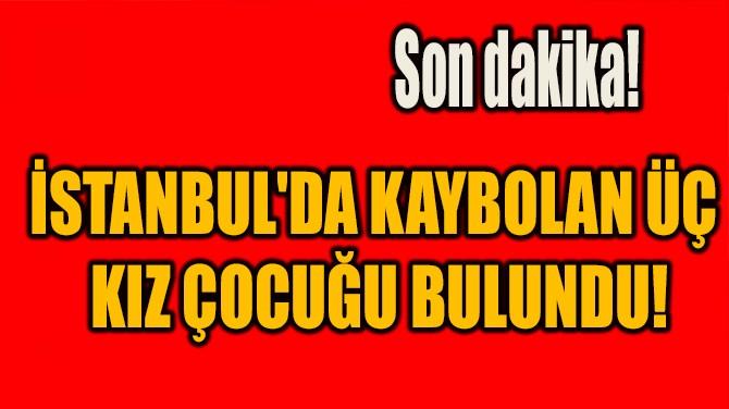 SON DAKİKA! İSTANBUL'DA KAYBOLAN ÜÇ KIZ ÇOCUĞU BULUNDU!
