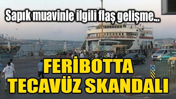 FERİBOTTA TECAVÜZ SKANDALI!