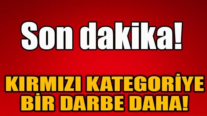 KIRMIZI KATEGORİYE BİR DARBE DAHA!