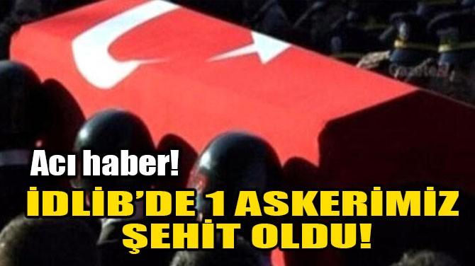 İDLİB'DE BİR ASKERİMİZ ŞEHİT OLDU!