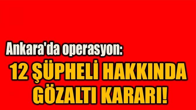 12 ŞÜPHELİ HAKKINDA  GÖZALTI KARARI!