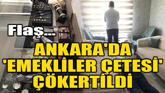 ANKARA'DA 'EMEKLİLER ÇETESİ' ÇÖKERTİLDİ