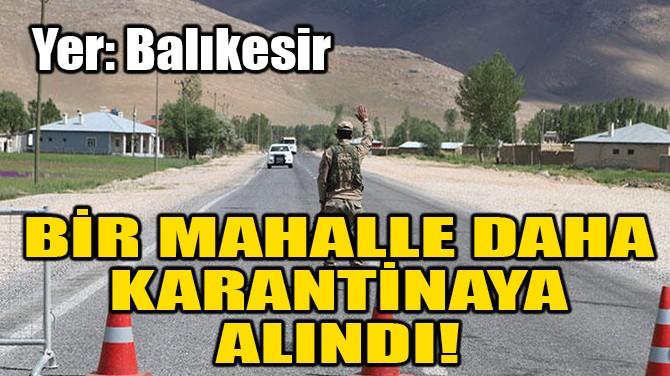BAlikeSİR'DE BİR MAHALLE DAHA KARANTİNAYA ALINDI!