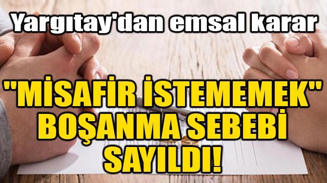"""""""MİSAFİR İSTEMEMEK"""" BOŞANMA SEBEBİ SAYILDI!"""