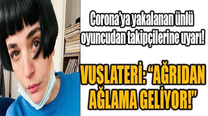 """VUSLATERİ: """"AĞRIDAN AĞLAMA GELİYOR!"""""""