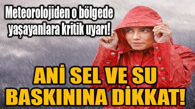 ANİ SEL VE SU BASKININA DİKKAT!
