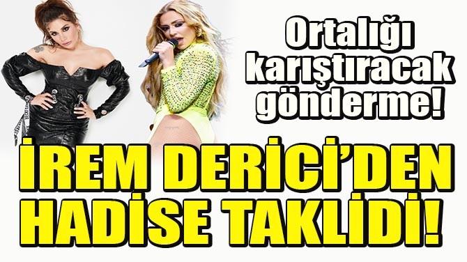 İREM DERİCİ'DEN HADİSE TAKLİDİ!