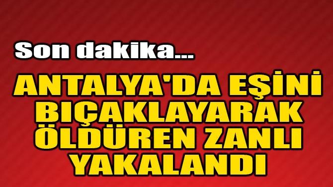 ANTALYA'DA EŞİNİ BIÇAKLAYARAK ÖLDÜREN ZANLI YAKALANDI