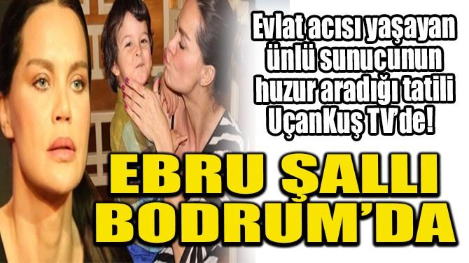 EVLAT ACISI ÇEKEN EBRU ŞALLI BODRUM'DA UÇANKUŞ TV'YE YAKALANDI!
