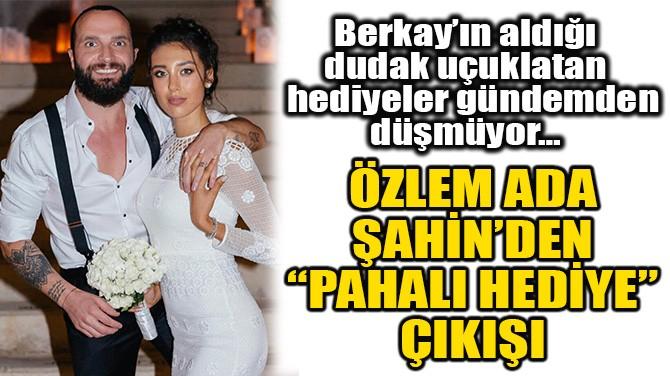 """ÖZLEM ADA ŞAHİN'DEN """"PAHALI HEDİYE"""" ÇIKIŞI!"""