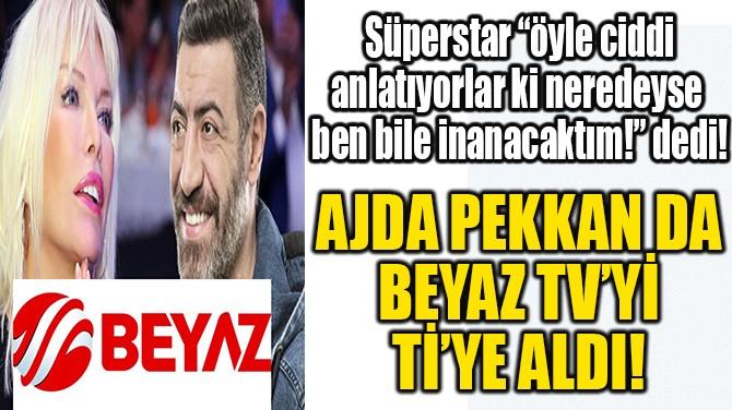AJDA PEKKAN DA BEYAZ TV'Yİ Tİ'YE ALDI!