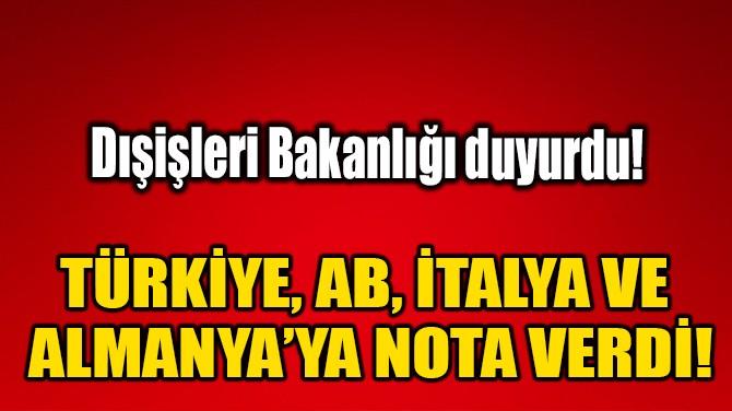 TÜRKİYE, AB, İTALYA VE ALMANYA'YA NOTA VERDİ!