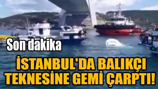 İSTANBUL'DA BALIKÇI TEKNESİNE GEMİ ÇARPTI!