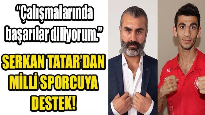 SERKAN TATAR'DAN MİLLİ SPORCUYAA DESTEK!