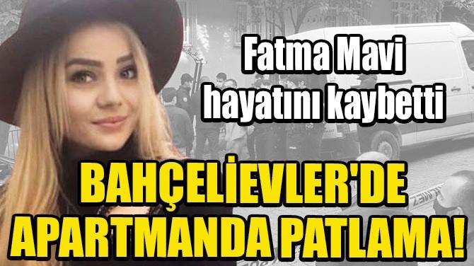 BAHÇELİEVLER'DE APARTMANDA PATLAMA! FATMA MAVİ HAYATINI KAYBETTİ