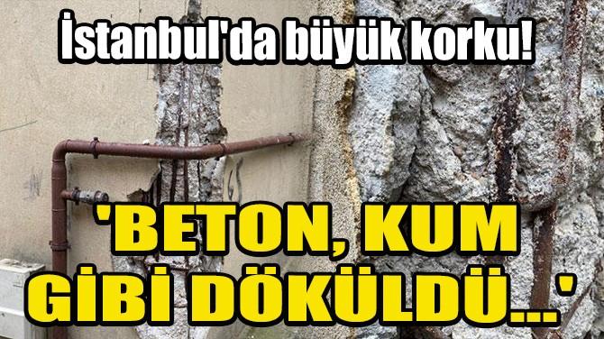 İSTANBUL'DA BÜYÜK KORKU! 'BETON KUM GİBİ DÖKÜLDÜ...'