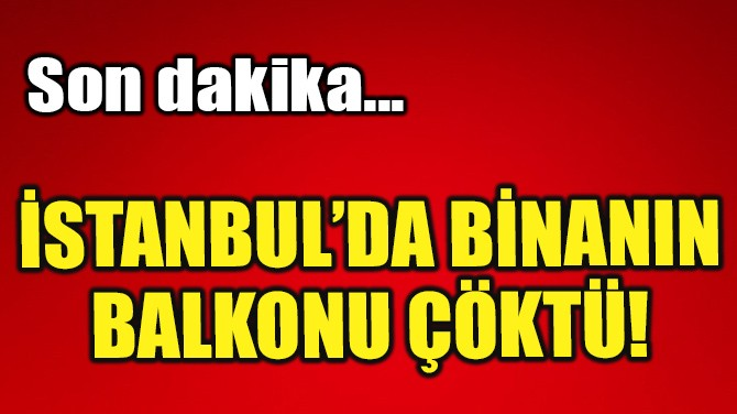 İSTANBUL'DA BİNANIN BALKONU ÇÖKTÜ!