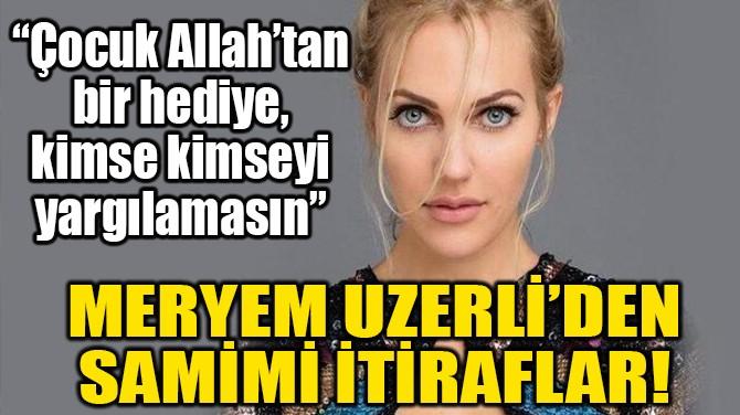 MERYEM UZERLİ'DEN SAMİMİ İTİRAFLAR!