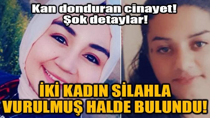 İKİ KADIN SİLAHLA VURULMUŞ HALDE BULUNDU!