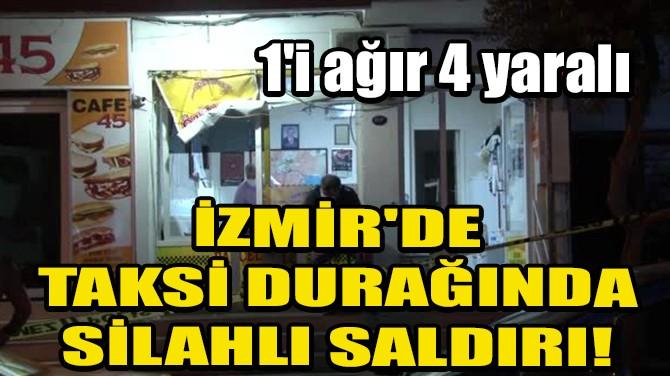 İZMİR'DE TAKSİ DURAĞINDA SİLAHLI SALDIRI! 1'İ AĞIR 4 YARALI