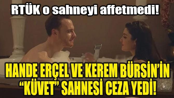 """HANDE ERÇEL VE KEREM BÜRSİN'İN """"KÜVET"""" SAHNESİ CEZA YEDİ!"""