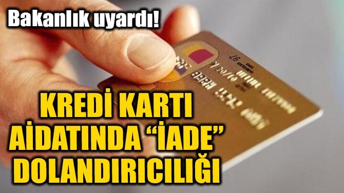 KREDİ KARTI AİDATINDA 'İADE' DOLANDIRICILIĞI!