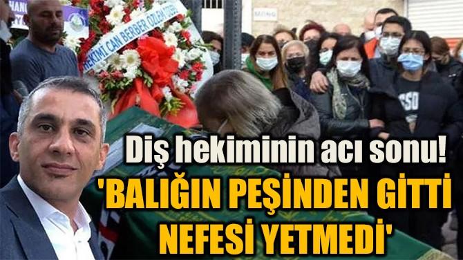 DİŞ HEKİMİNİN ACI SONU! 'BALIĞIN PEŞİNDEN GİTTİ NEFESİ YETMEDİ'