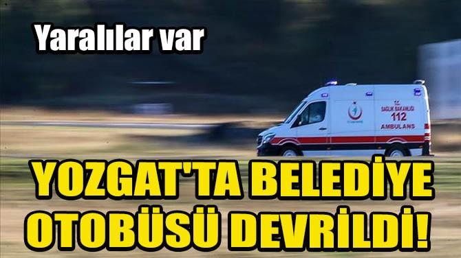 YOZGAT'TA BELEDİYE OTOBÜSÜ DEVRİLDİ!