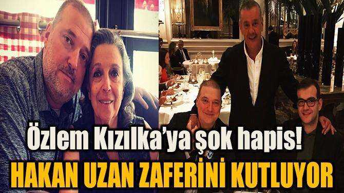 ÖZLEM KIZILKA'YA ŞOK HAPİS! HAKAN UZAN ZAFERİNİ KUTLUYOR