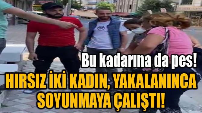 ESENYURT'TA HIRSIZ İKİ KADIN, YAKALANINCA SOYUNMAYA ÇALIŞTI!