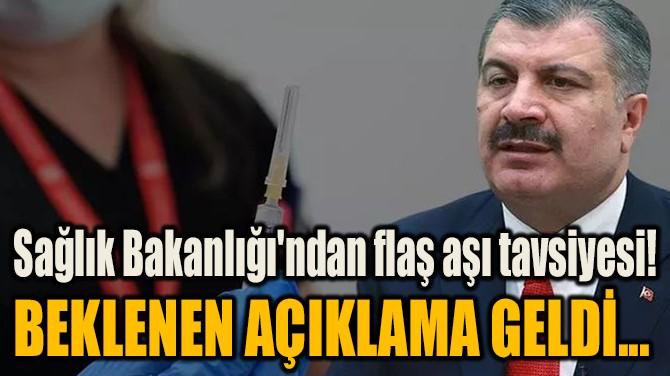 SAĞLIK BAKANLIĞI'NDAN FLAŞ AŞI TAVSİYESİ!