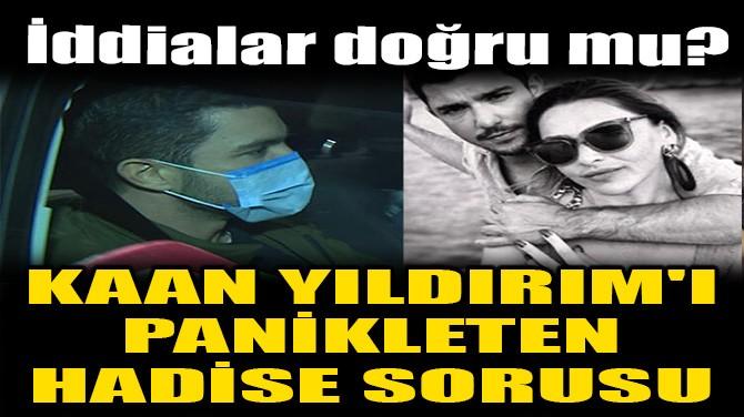 KAAN YILDIRIM'I PANİKLETEN HADİSE SORUSU!